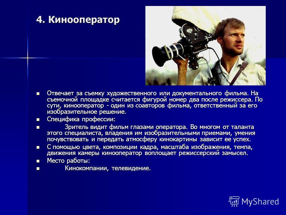 4. Кинооператор Отвечает за съемку художественного или документального фильма. На съемочной площадке считается фигурой номер два после режиссера. По сути, кинооператор - один из соавторов фильма, ответственный за его изобразительное решение. Отвечает
