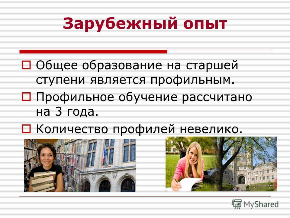 Зарубежный опыт Общее образование на старшей ступени является профильным. Профильное обучение рассчитано на 3 года. Количество профилей невелико.
