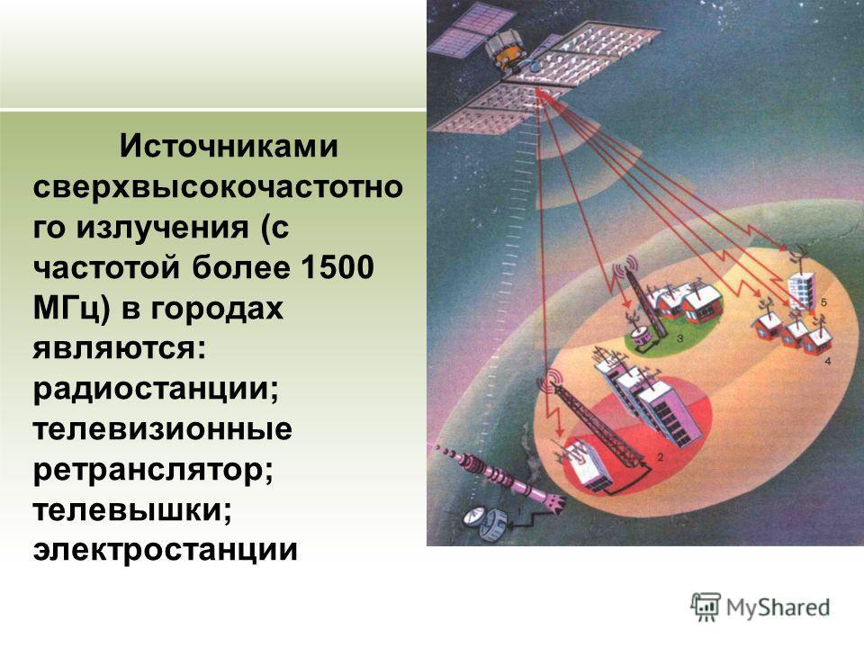 Источниками сверхвысокочастотно го излучения (с частотой более 1500 МГц) в городах являются: радиостанции; телевизионные ретранслятор; телевышки; электростанции