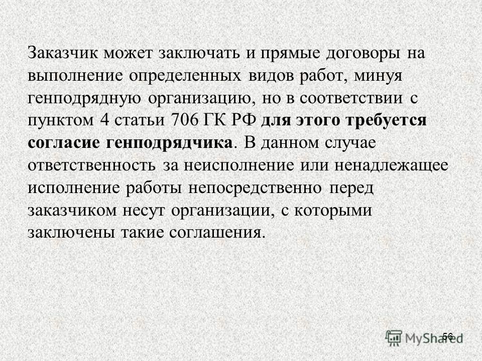 Заказчик может заключать и прямые договоры на выполнение определенных видов работ, минуя генподрядную организацию, но в соответствии с пунктом 4 статьи 706 ГК РФ для этого требуется согласие генподрядчика. В данном случае ответственность за неисполне