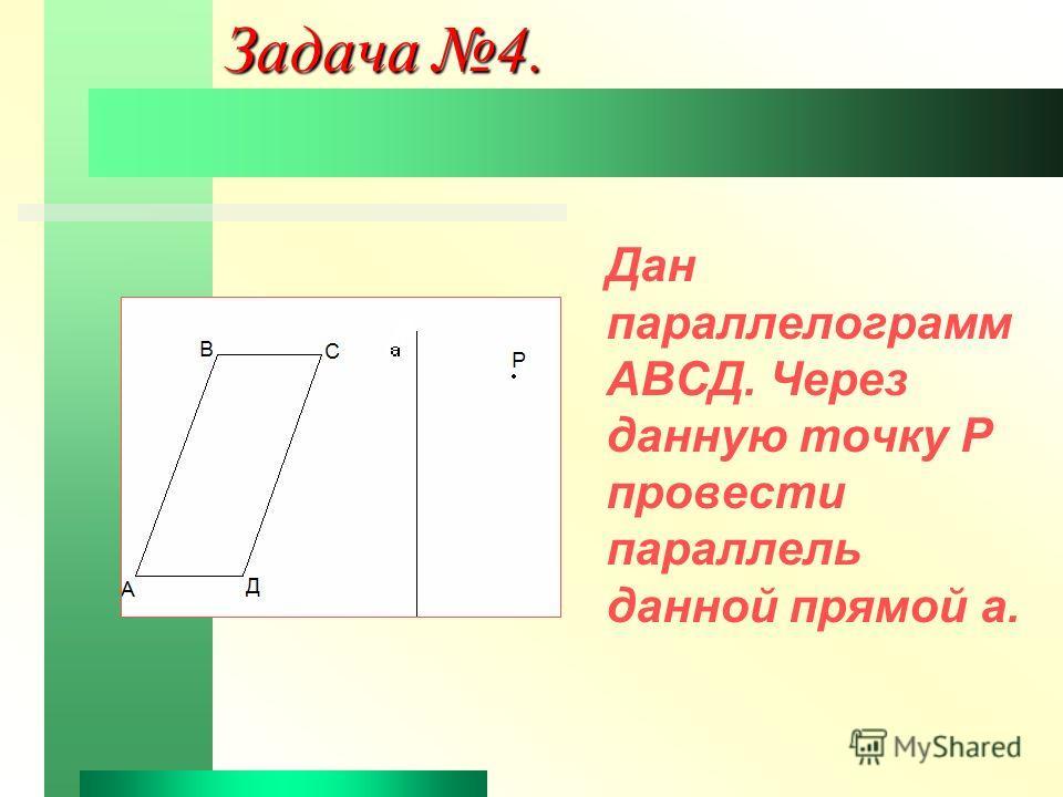 Задача 4. Дан параллелограмм АВСД. Через данную точку Р провести параллель данной прямой а.