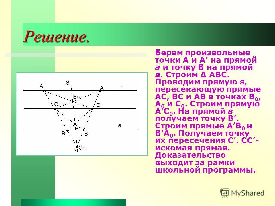 Решение. Берем произвольные точки А и А на прямой а и точку В на прямой в. Строим Δ АВС. Проводим прямую s, пересекающую прямые АС, ВС и АВ в точках В 0, А 0 и С 0. Строим прямую АС 0. На прямой в получаем точку В. Строим прямые АВ 0 и ВА 0. Получаем