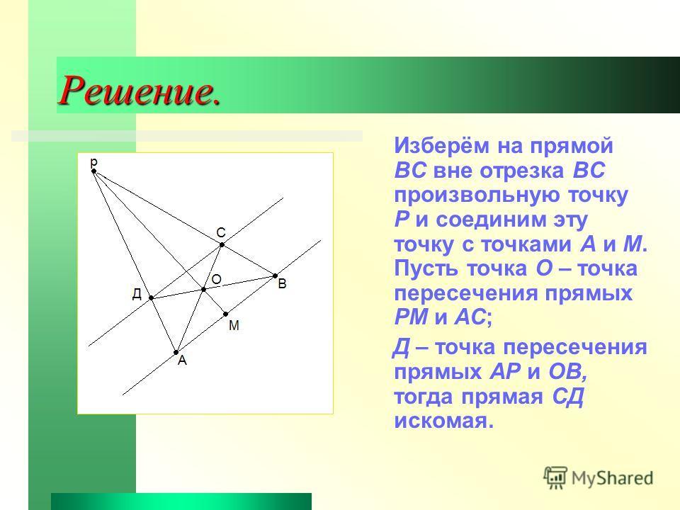 Решение. Изберём на прямой ВС вне отрезка ВС произвольную точку Р и соединим эту точку с точками А и М. Пусть точка О – точка пересечения прямых РМ и АС; Д – точка пересечения прямых АР и ОВ, тогда прямая СД искомая.