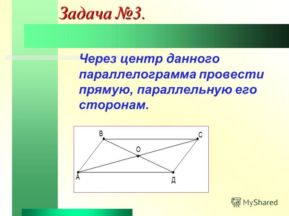 Задача 3. Через центр данного параллелограмма провести прямую, параллельную его сторонам.