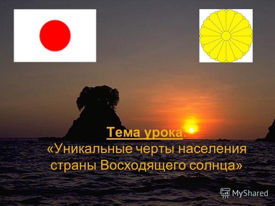 Тема урока: «Уникальные черты населения страны Восходящего солнца»