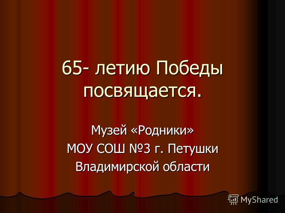 65- летию Победы посвящается. Музей «Родники» МОУ СОШ 3 г. Петушки Владимирской области