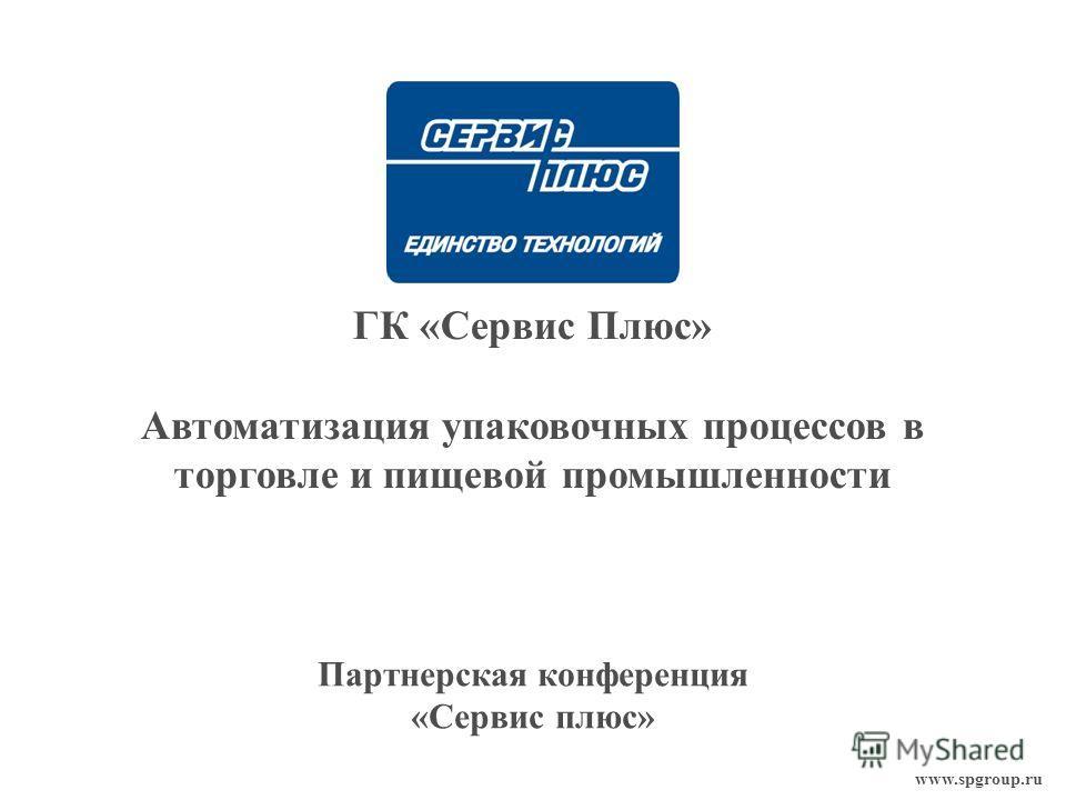 www.spgroup.ru ГК «Сервис Плюс» Автоматизация упаковочных процессов в торговле и пищевой промышленности Партнерская конференция «Сервис плюс»