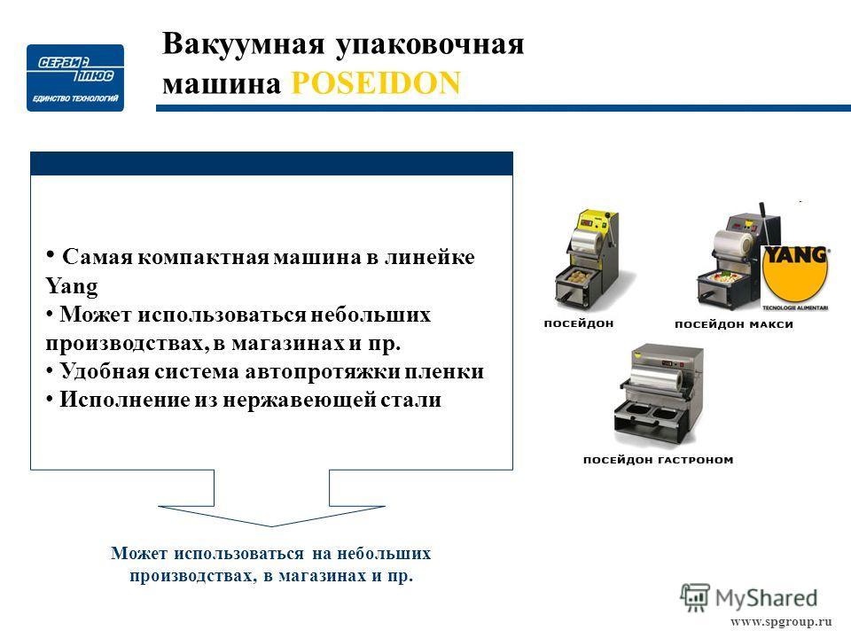 www.spgroup.ru Может использоваться на небольших производствах, в магазинах и пр. Вакуумная упаковочная машина POSEIDON Самая компактная машина в линейке Yang Может использоваться небольших производствах, в магазинах и пр. Удобная система автопротяжк