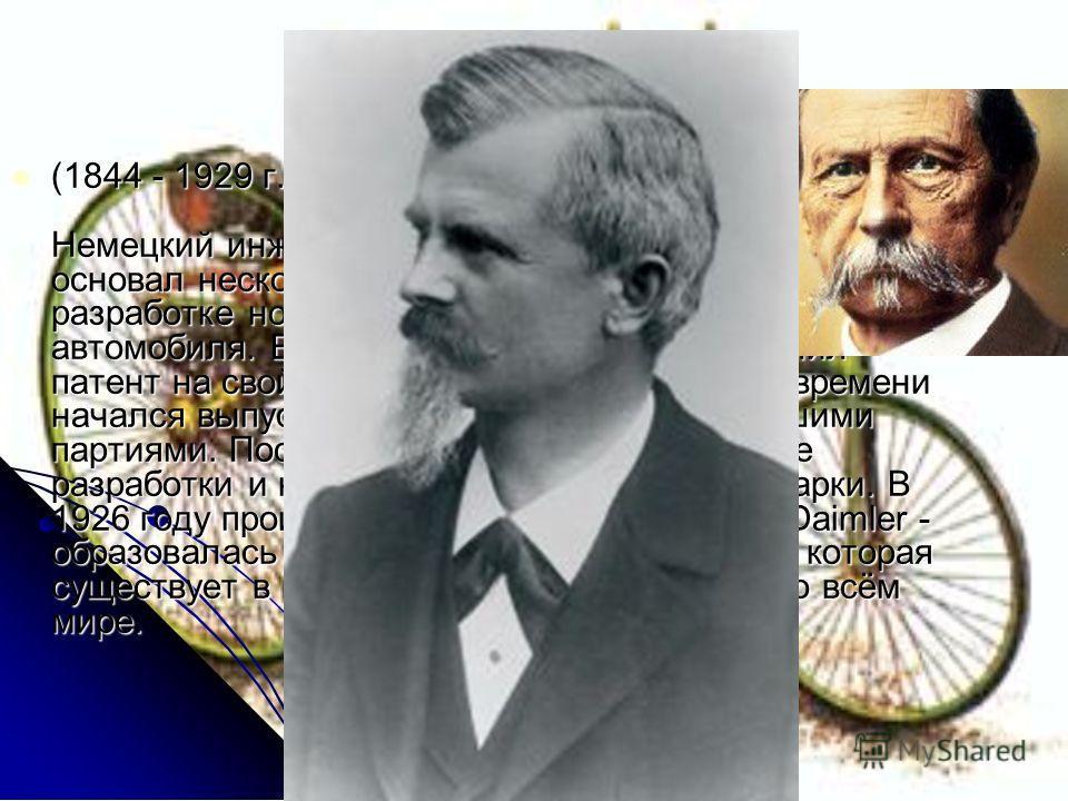 Карл Бенц (1844 - 1929 г.г.) Немецкий инженер и изобретатель. С 1870 по 1890 основал несколько фирм, пытаясь добиться успеха в разработке новых двигателей и в создании своего автомобиля. В 1896 году Бенц наконец получил патент на свой первый автомоби