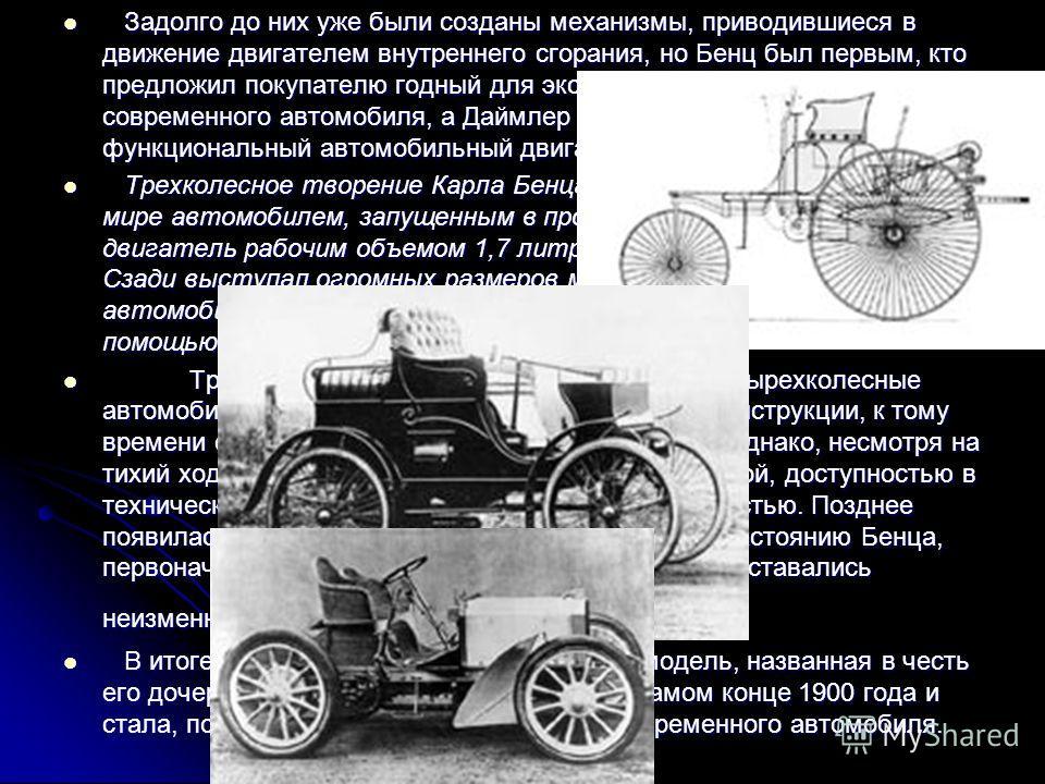 Задолго до них уже были созданы механизмы, приводившиеся в движение двигателем внутреннего сгорания, но Бенц был первым, кто предложил покупателю годный для эксплуатации прообраз современного автомобиля, а Даймлер первый запустил в производство функц