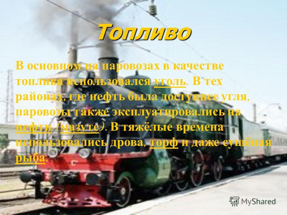 Топливо В основном на паровозах в качестве топлива использовался уголь. В тех районах, где нефть была доступнее угля, паровозы также эксплуатировались на нефти ( мазуте ). В тяжёлые времена использовались дрова, торф и даже сушёная рыба. уголь нефти