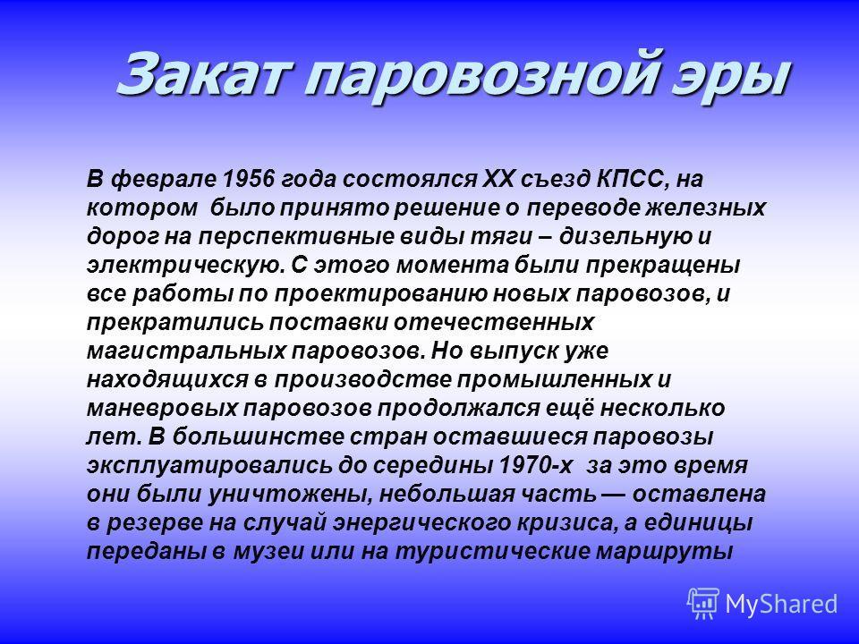 Закат паровозной эры Закат паровозной эры В феврале 1956 года состоялся XX съезд КПСС, на котором было принято решение о переводе железных дорог на перспективные виды тяги – дизельную и электрическую. С этого момента были прекращены все работы по про