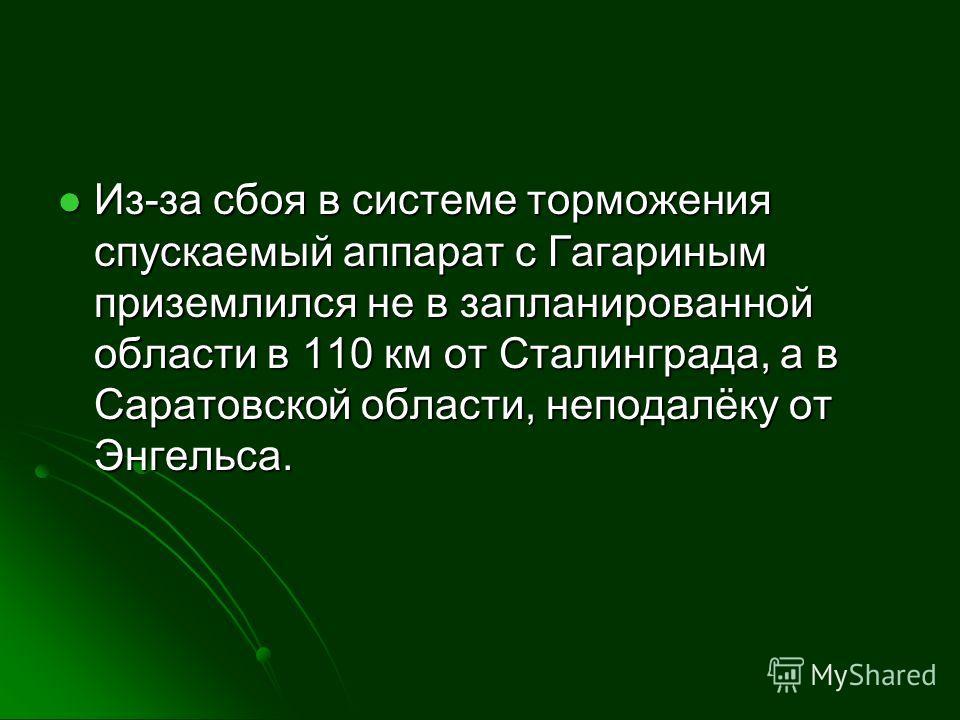 Из-за сбоя в системе торможения спускаемый аппарат с Гагариным приземлился не в запланированной области в 110 км от Сталинграда, а в Саратовской области, неподалёку от Энгельса. Из-за сбоя в системе торможения спускаемый аппарат с Гагариным приземлил