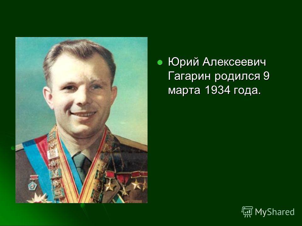 Юрий Алексеевич Гагарин родился 9 марта 1934 года. Юрий Алексеевич Гагарин родился 9 марта 1934 года.