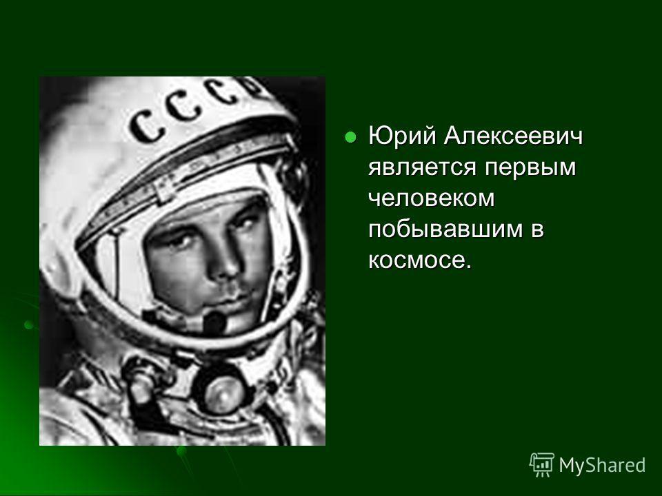 Юрий Алексеевич является первым человеком побывавшим в космосе. Юрий Алексеевич является первым человеком побывавшим в космосе.