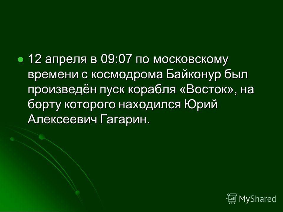 12 апреля в 09:07 по московскому времени с космодрома Байконур был произведён пуск корабля «Восток», на борту которого находился Юрий Алексеевич Гагарин. 12 апреля в 09:07 по московскому времени с космодрома Байконур был произведён пуск корабля «Вост