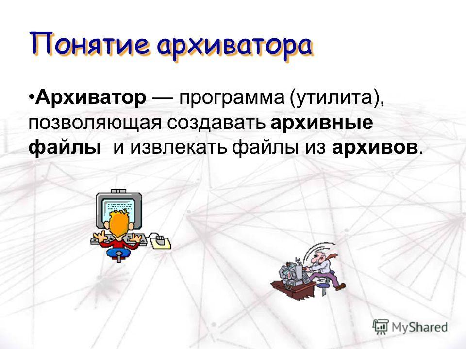 Понятие архиватора Архиватор программа (утилита), позволяющая создавать архивные файлы и извлекать файлы из архивов.