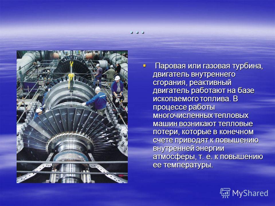 … Паровая или газовая турбина, двигатель внутреннего сгорания, реактивный двигатель работают на базе ископаемого топлива. В процессе работы многочисленных тепловых машин возникают тепловые потери, которые в конечном счете приводят к повышению внутрен