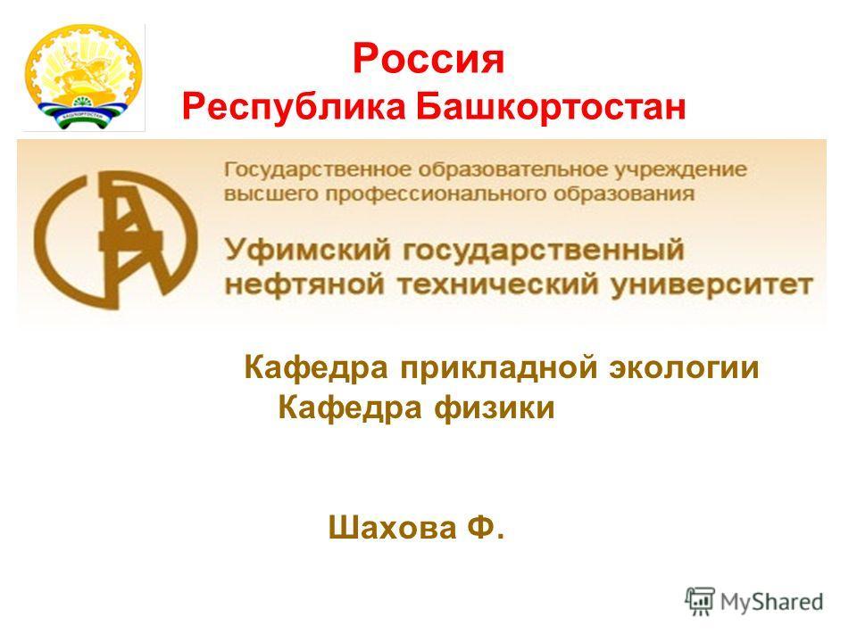 Россия Республика Башкортостан Кафедра прикладной экологии Кафедра физики Шахова Ф.