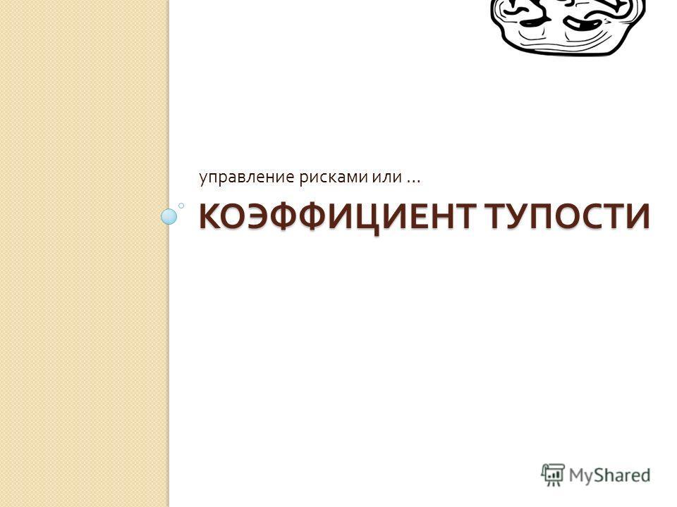 КОЭФФИЦИЕНТ ТУПОСТИ управление рисками или …