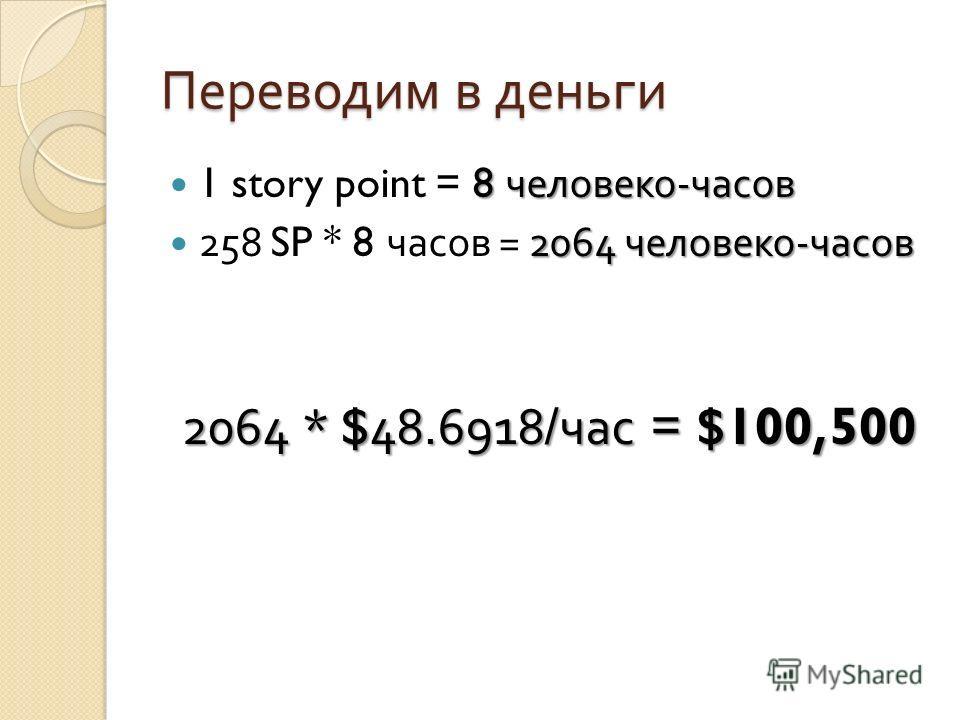 Переводим в деньги 8 человеко - часов 1 story point = 8 человеко - часов 2064 человеко - часов 258 SP * 8 часов = 2064 человеко - часов 2064 * $48.6918/ час = $100,500