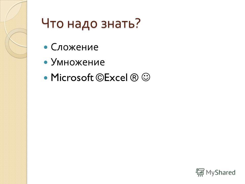 Что надо знать ? Сложение Умножение Microsoft ©Excel ®