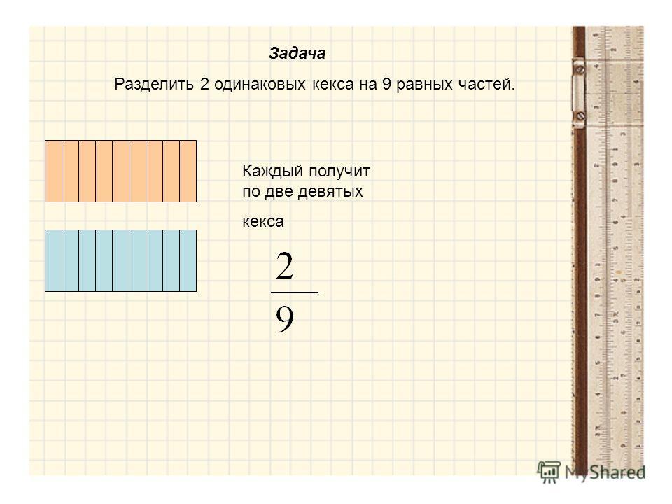 Задача Разделить 2 одинаковых кекса на 9 равных частей. Каждый получит по две девятых кекса