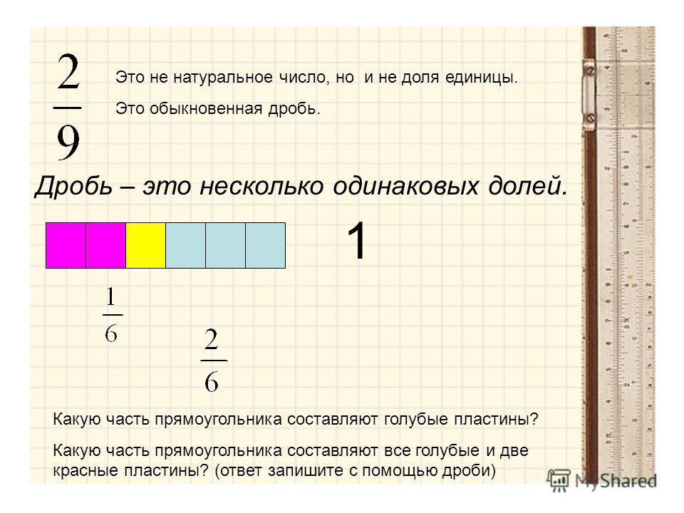 Это не натуральное число, но и не доля единицы. Это обыкновенная дробь. Дробь – это несколько одинаковых долей. 1 Какую часть прямоугольника составляют голубые пластины? Какую часть прямоугольника составляют все голубые и две красные пластины? (ответ