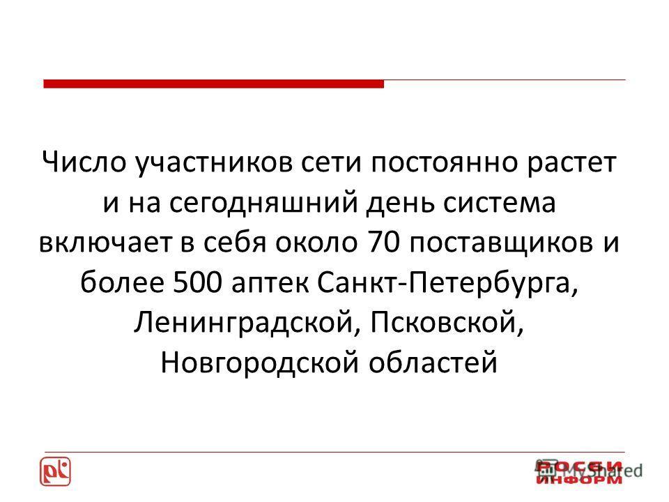 Число участников сети постоянно растет и на сегодняшний день система включает в себя около 70 поставщиков и более 500 аптек Санкт-Петербурга, Ленинградской, Псковской, Новгородской областей