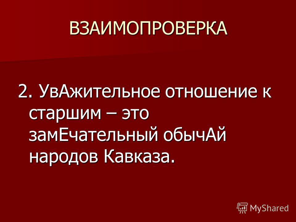 ВЗАИМОПРОВЕРКА 2. УвАжительное отношение к старшим – это замЕчательный обычАй народов Кавказа.
