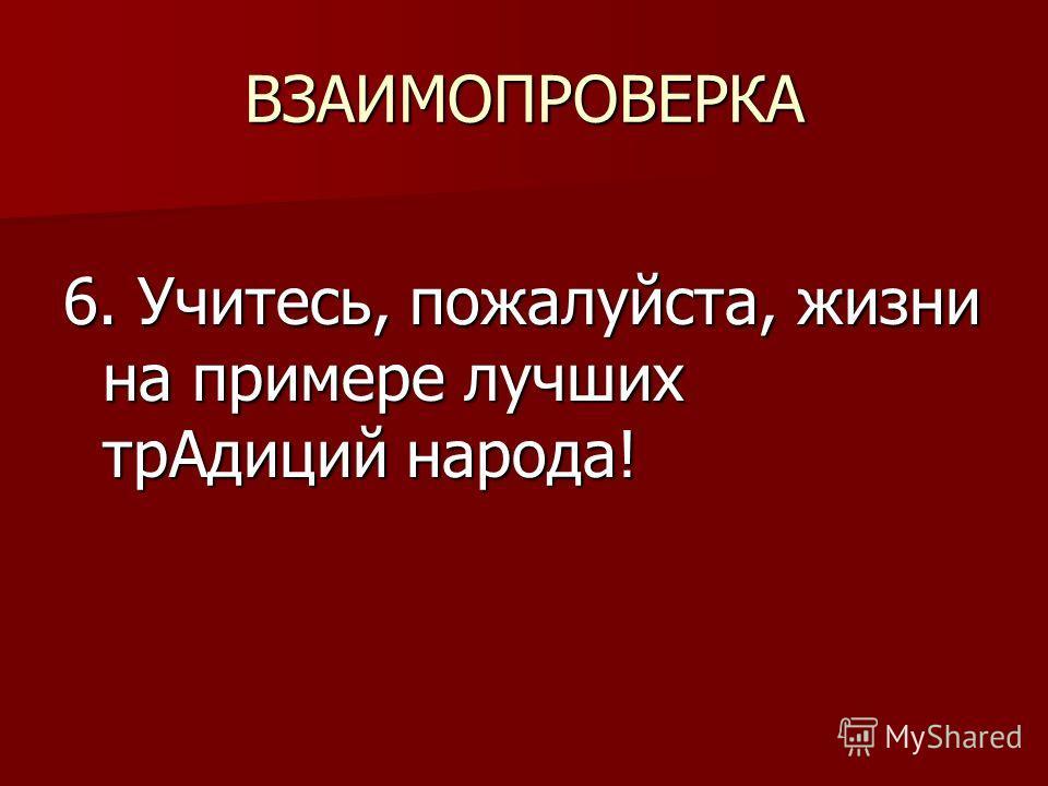 ВЗАИМОПРОВЕРКА 6. Учитесь, пожалуйста, жизни на примере лучших трАдиций народа!