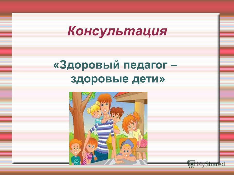 Консультация «Здоровый педагог – здоровые дети»