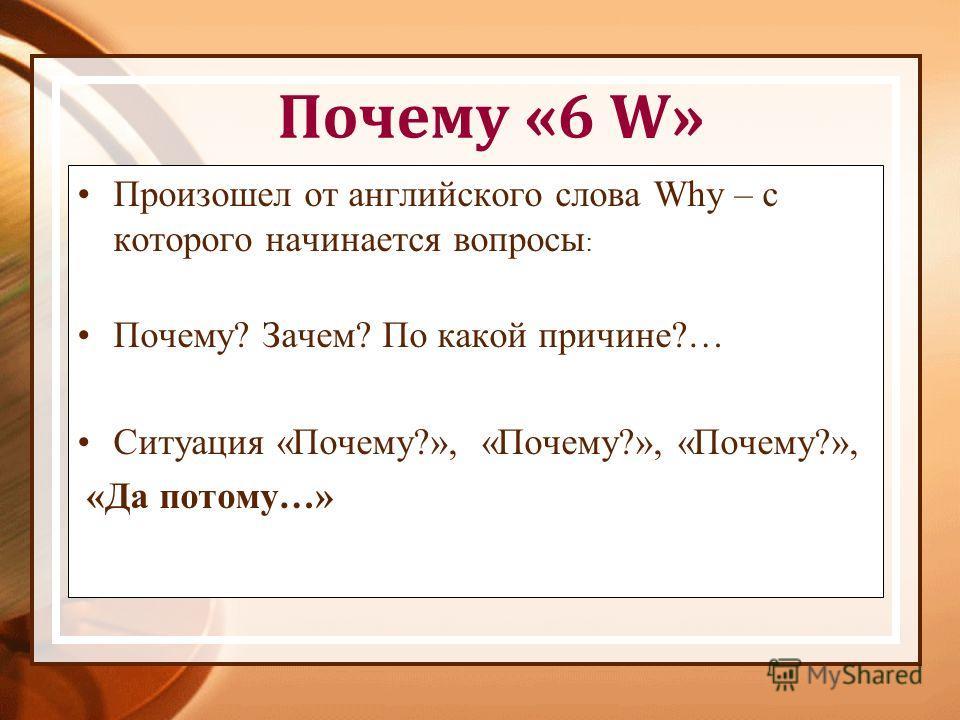 Почему «6 W» Произошел от английского слова Why – с которого начинается вопросы : Почему? Зачем? По какой причине?… Ситуация «Почему?», «Почему?», «Почему?», «Да потому…»