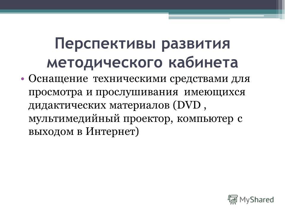 Перспективы развития методического кабинета Оснащение техническими средствами для просмотра и прослушивания имеющихся дидактических материалов (DVD, мультимедийный проектор, компьютер с выходом в Интернет)