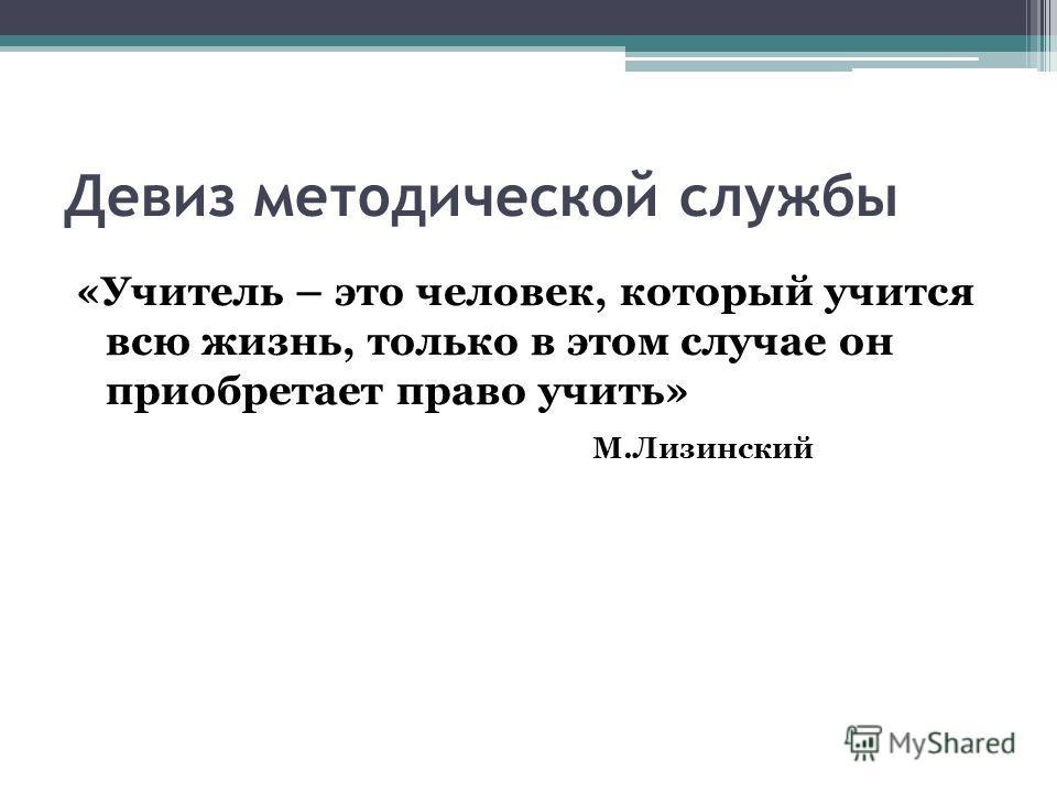 Девиз методической службы «Учитель – это человек, который учится всю жизнь, только в этом случае он приобретает право учить» М.Лизинский