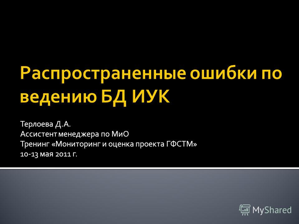 Терлоева Д.А. Ассистент менеджера по МиО Тренинг «Мониторинг и оценка проекта ГФСТМ» 10-13 мая 2011 г.