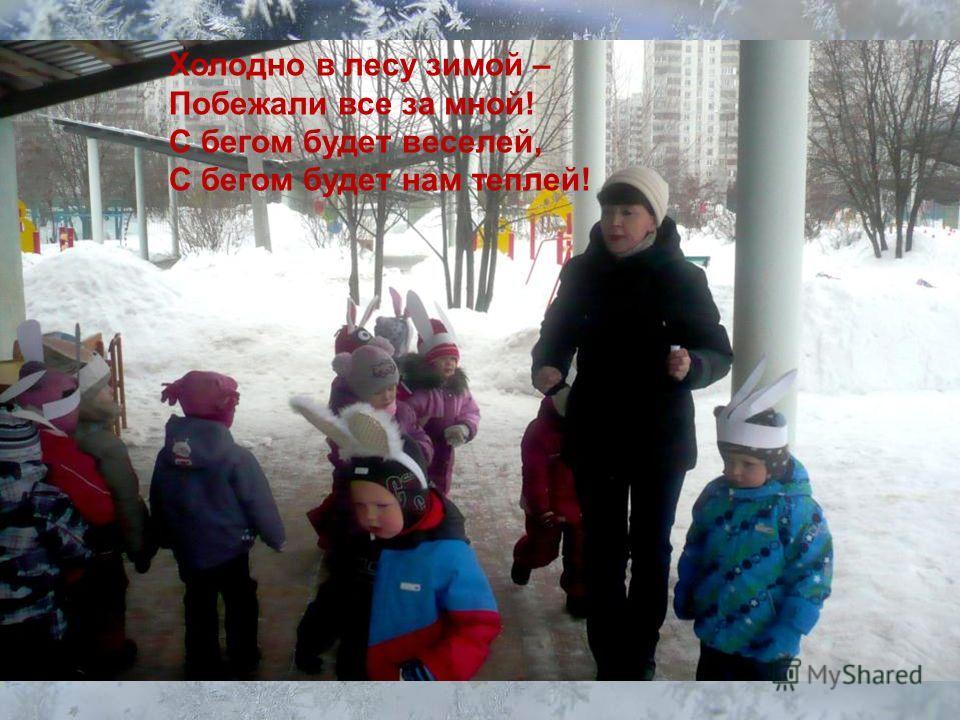 Холодно в лесу зимой – Побежали все за мной! С бегом будет веселей, С бегом будет нам теплей!