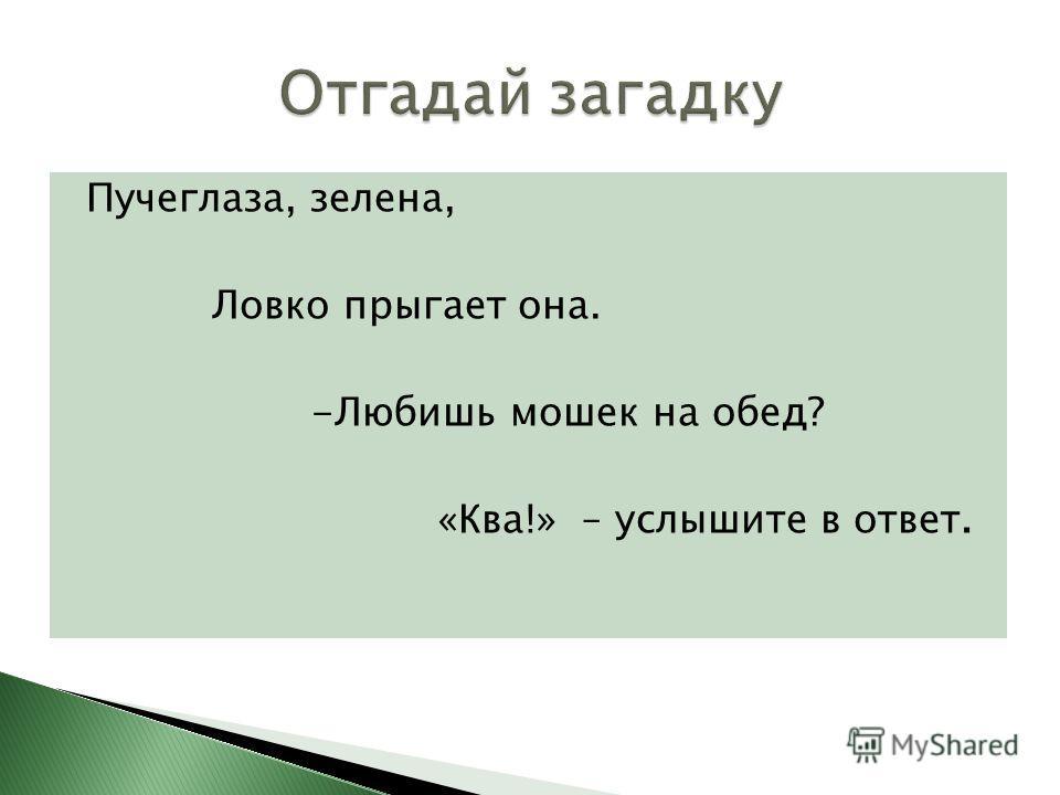 Пучеглаза, зелена, Ловко прыгает она. -Любишь мошек на обед? «Ква!» – услышите в ответ.