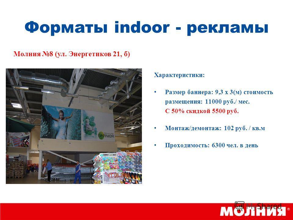 Форматы indoor - рекламы Характеристики: Размер баннера: 9,3 х 3(м) стоимость размещения: 11000 руб./ мес. С 50% скидкой 5500 руб. Монтаж/демонтаж: 102 руб. / кв.м Проходимость: 6300 чел. в день Молния 8 (ул. Энергетиков 21, б)