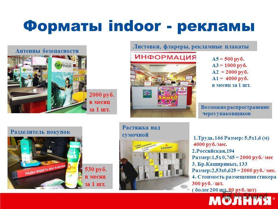 Форматы indoor - рекламы Антенны безопасности Разделитель покупок 2000 руб. в месяц за 1 шт. 530 руб. в месяц за 1 шт. А5 = 500 руб. А3 = 1000 руб. А2 = 2000 руб. А1 = 4000 руб. в месяц за 1 шт. Листовки, флареры, рекламные плакаты Растяжка над сумоч
