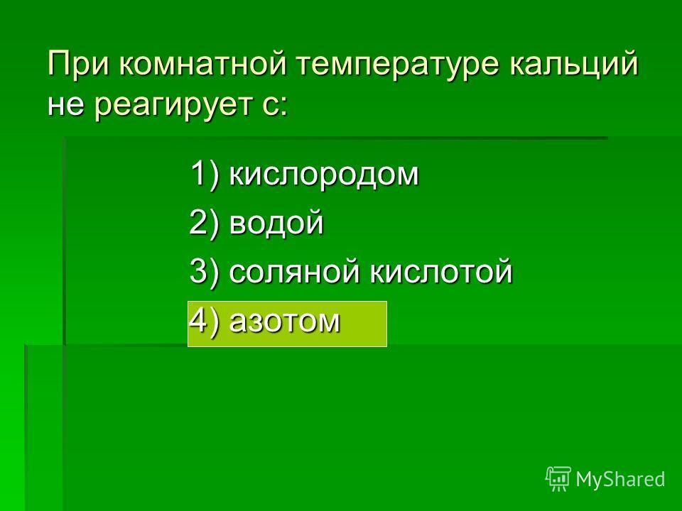 При комнатной температуре кальций реагирует с: 1) кислородом2) углеродом3) серой4) азотом