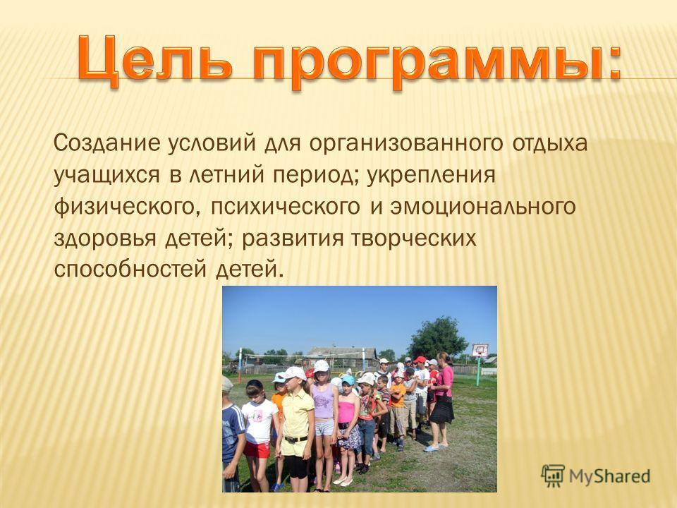 Создание условий для организованного отдыха учащихся в летний период; укрепления физического, психического и эмоционального здоровья детей; развития творческих способностей детей.