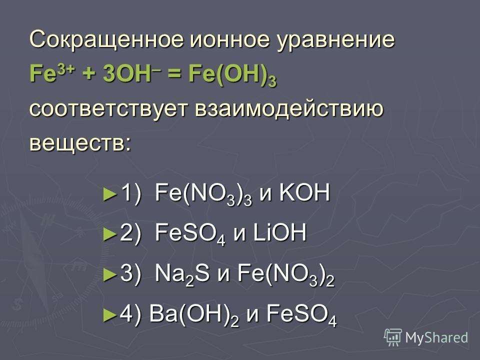 Сокращенное ионное уравнение Fe 2+ + 2OH – = Fe(OH) 2 соответствует взаимодействию веществ: 1) Fe(NO 3 ) 3 и KOH 1) Fe(NO 3 ) 3 и KOH 2) FeSO 4 и LiOH 2) FeSO 4 и LiOH 3) Na 2 S и Fe(NO 3 ) 2 3) Na 2 S и Fe(NO 3 ) 2 4)Ba(OH) 2 и FeCl 3 4)Ba(OH) 2 и F