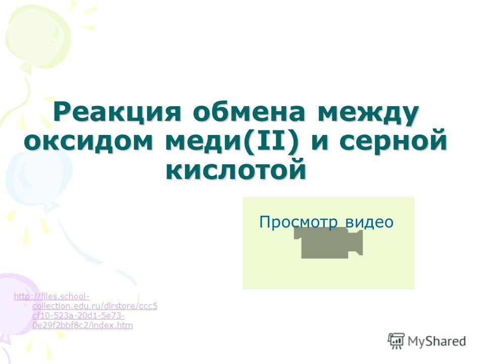 Реакция обмена между оксидом меди(II) и серной кислотой http://files.school- collection.edu.ru/dlrstore/ccc5 cf10-523a-20d1-5e73- 0e29f2bbf8c2/index.htm Просмотр видео