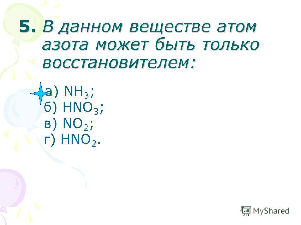 5. В данном веществе атом азота может быть только восстановителем: а) NH 3 ; б) HNO 3 ; в) NO 2 ; г) HNO 2.