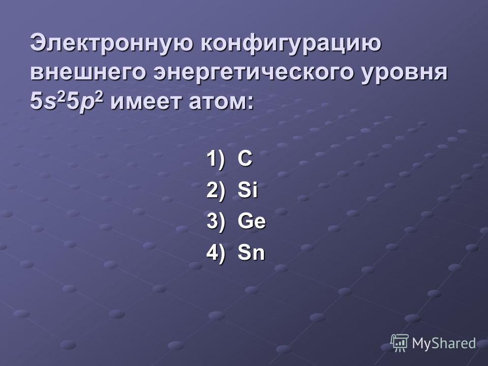 Электронная конфигурация внешнего энергетического уровня атомов элементов IVа группы в общем виде: 1) ns 2 np 1 2) ns 2 np 2 3) ns 2 np 4 4) ns 2 np 5