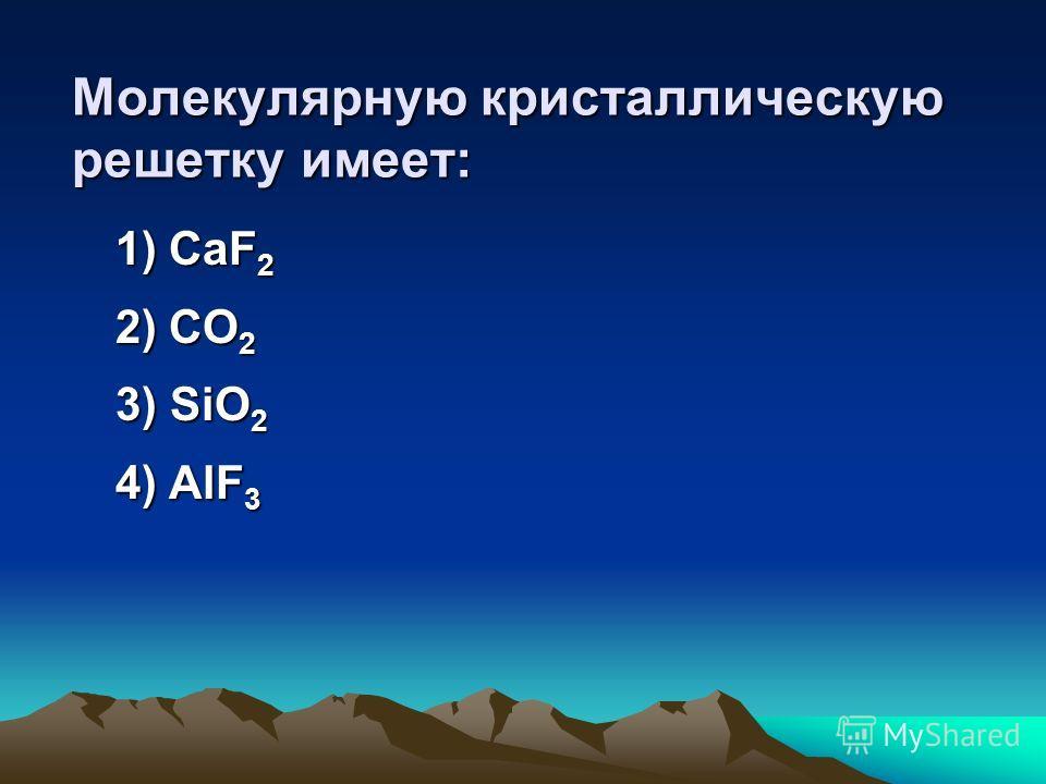 Атомную кристаллическую решетку имеет: 1) Na 2 O 2) SiO 2 3) CaF 2 4) H 2 O
