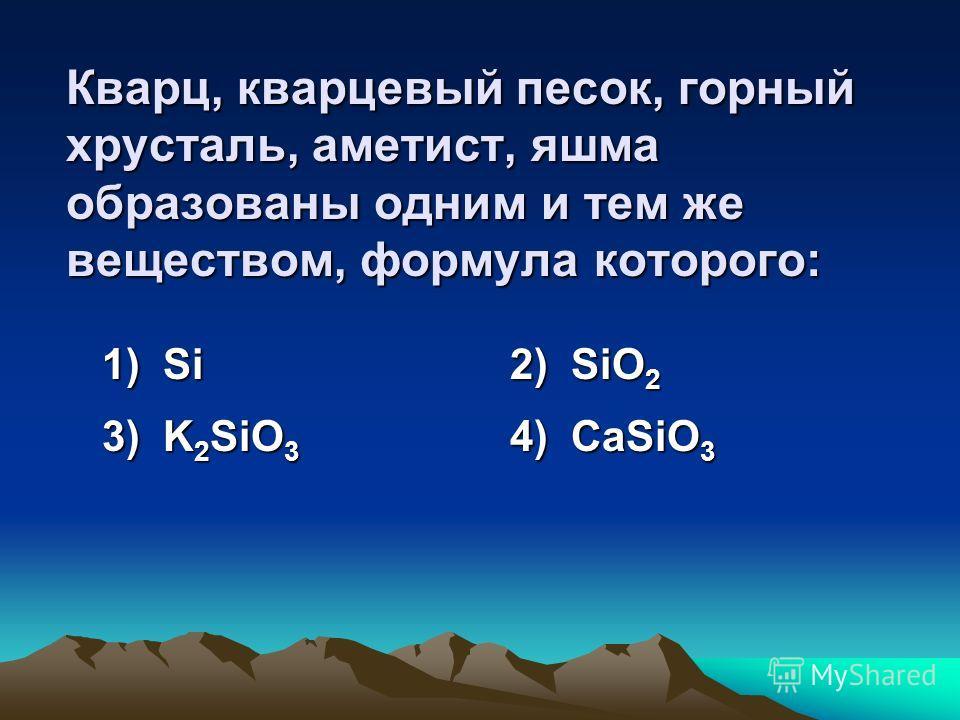 Формула вещества, из которого состоят кварц, кремнезем, халцедон, – это: 1) SiН 4 2) SiO 2 3) K 2 SiO 3 4) CaSiO 3