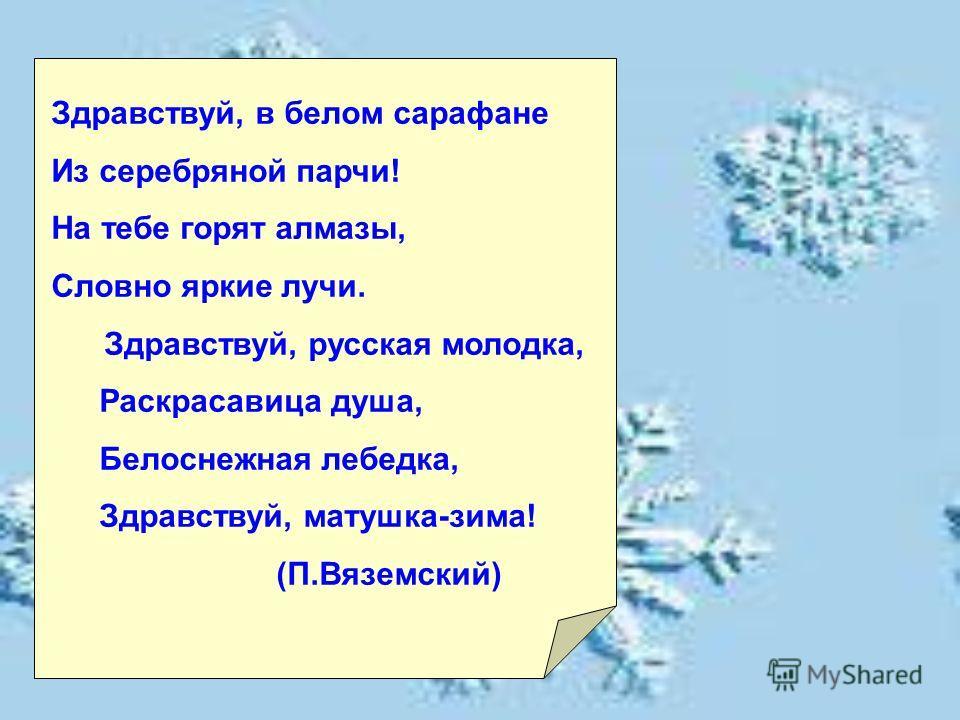Здравствуй, в белом сарафане Из серебряной парчи! На тебе горят алмазы, Словно яркие лучи. Здравствуй, русская молодка, Раскрасавица душа, Белоснежная лебедка, Здравствуй, матушка-зима! (П.Вяземский)