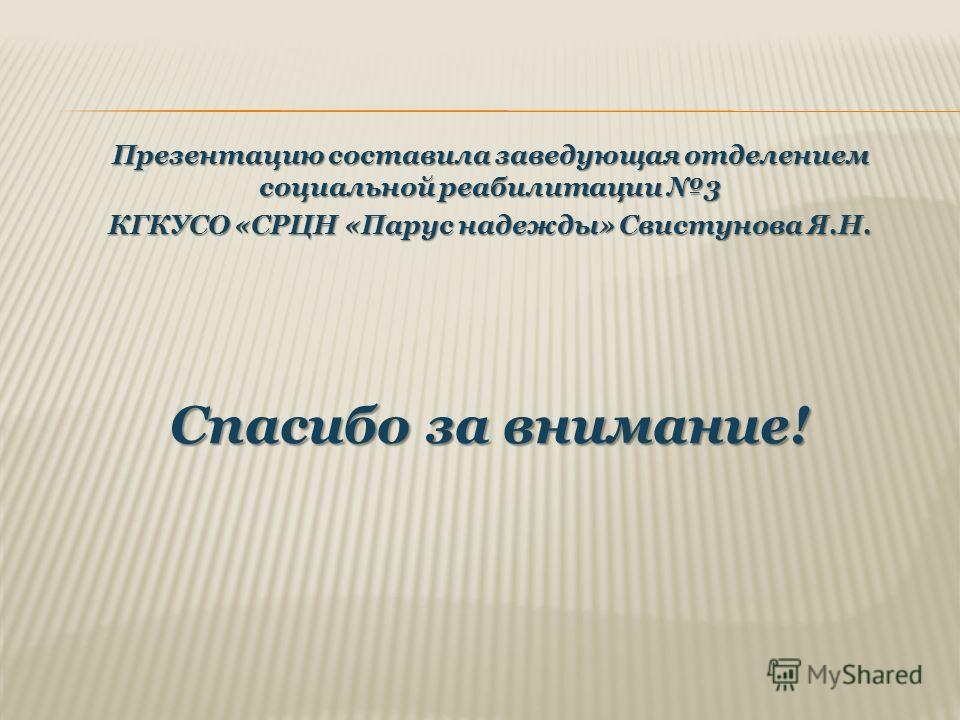 Презентацию составила заведующая отделением социальной реабилитации 3 КГКУСО «СРЦН «Парус надежды» Свистунова Я.Н. Спасибо за внимание!